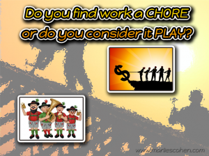 is work a chore or play?